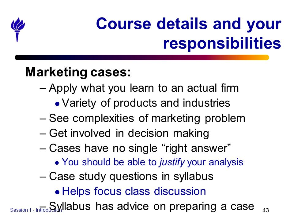 Session 1 - Introduction 43 Course details and your responsibilities Marketing cases: –Apply what you learn to an actual firm l Variety of products an