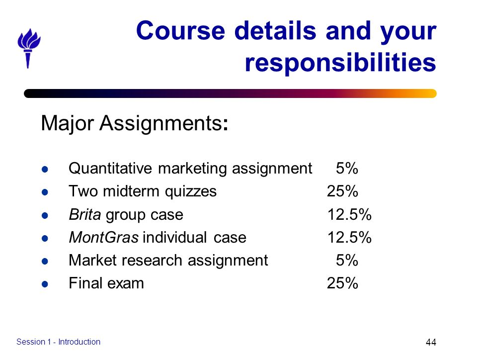 Session 1 - Introduction 44 Course details and your responsibilities Major Assignments: l Quantitative marketing assignment 5% l Two midterm quizzes25