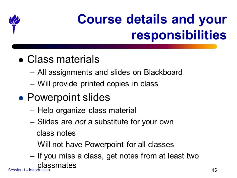 Session 1 - Introduction 45 Course details and your responsibilities l Class materials –All assignments and slides on Blackboard –Will provide printed