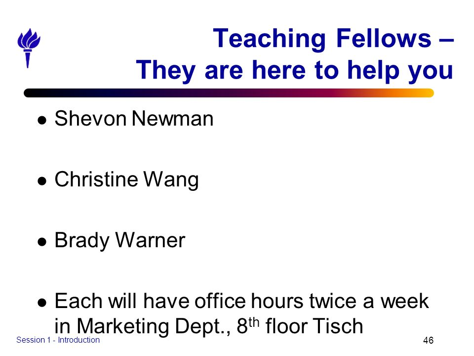 Session 1 - Introduction 46 Teaching Fellows – They are here to help you l Shevon Newman l Christine Wang l Brady Warner l Each will have office hours