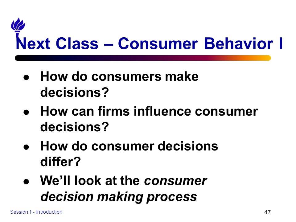Session 1 - Introduction 47 Next Class – Consumer Behavior I l How do consumers make decisions? l How can firms influence consumer decisions? l How do