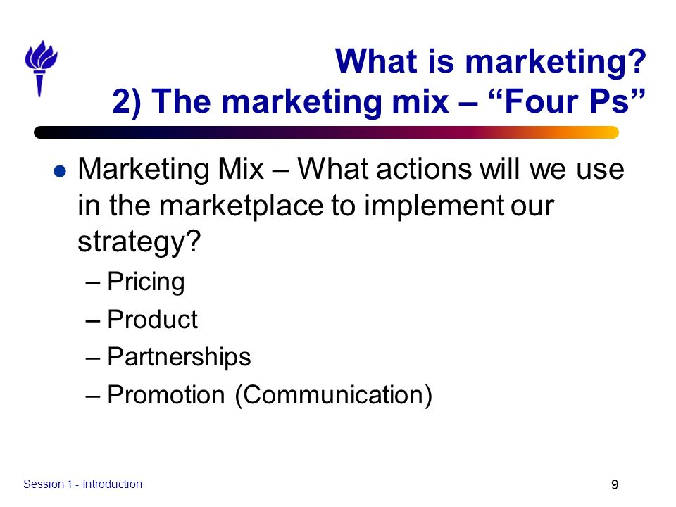 Session 1 - Introduction 9 What is marketing? 2) The marketing mix – Four Ps l Marketing Mix – What actions will we use in the marketplace to implemen
