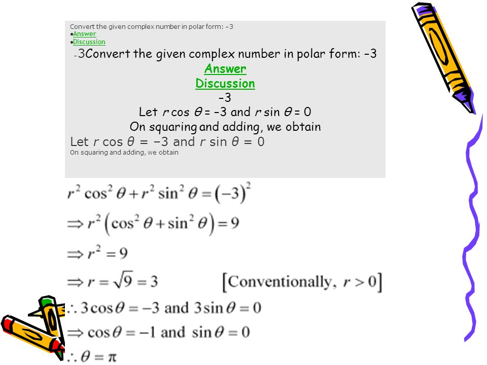 SUMS Convert the given complex number in polar form: –3 Answer Discussion –3 Let r cos θ = –3 and r sin θ = 0 On squaring and adding, we obtain