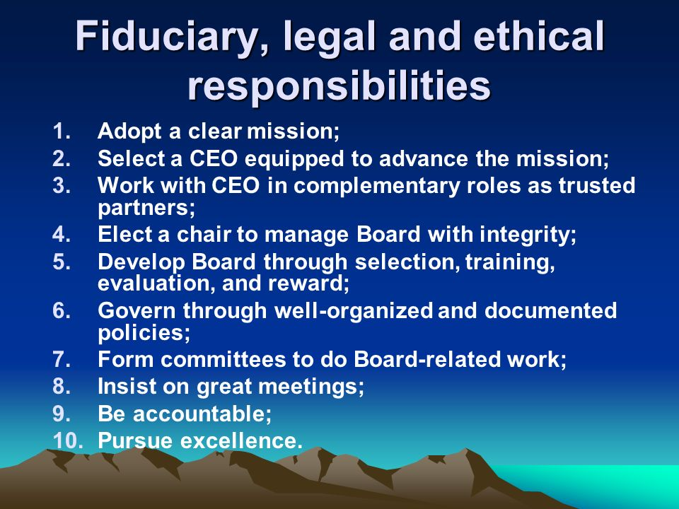 Fiduciary, legal and ethical responsibilities 1.Adopt a clear mission; 2.Select a CEO equipped to advance the mission; 3.Work with CEO in complementary roles as trusted partners; 4.Elect a chair to manage Board with integrity; 5.Develop Board through selection, training, evaluation, and reward; 6.Govern through well-organized and documented policies; 7.Form committees to do Board-related work; 8.Insist on great meetings; 9.Be accountable; 10.Pursue excellence.
