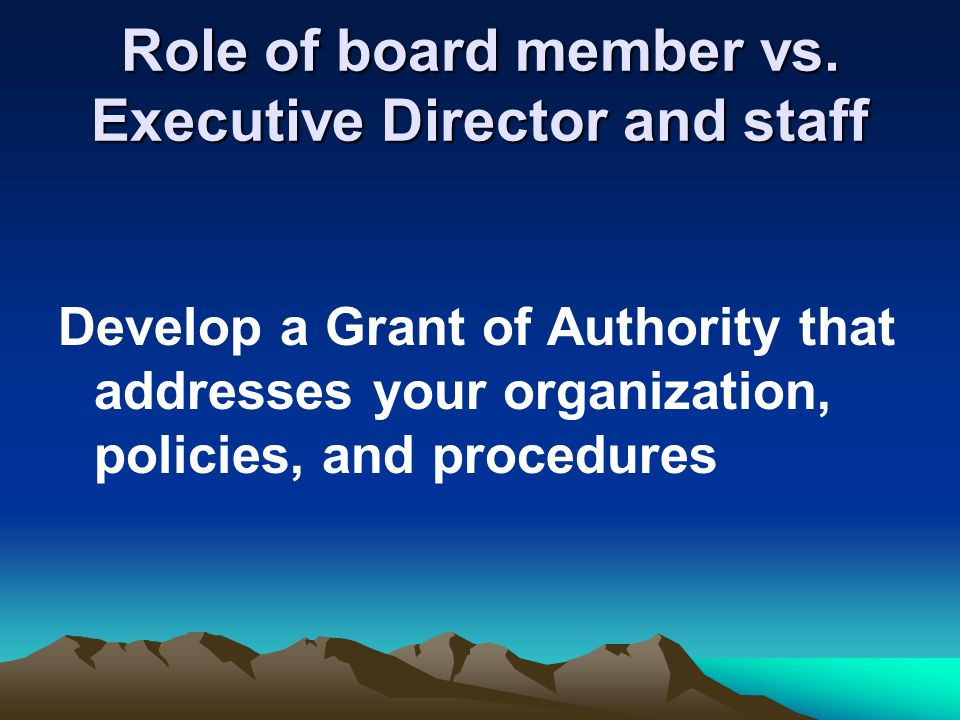 Role of board member vs. Executive Director and staff Develop a Grant of Authority that addresses your organization, policies, and procedures