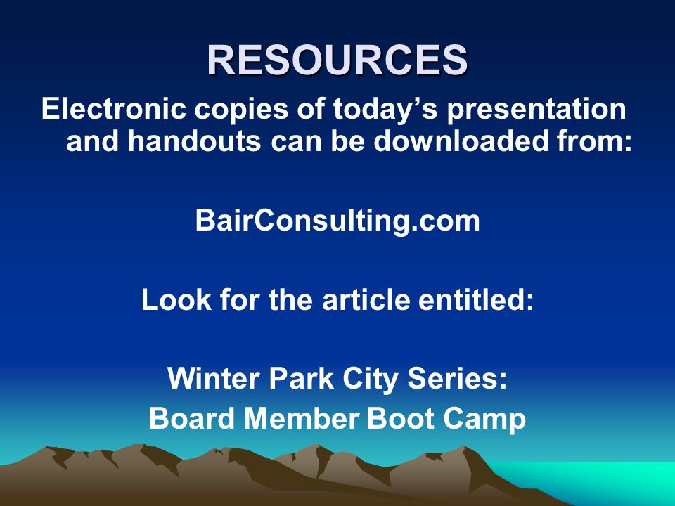 RESOURCES Electronic copies of todays presentation and handouts can be downloaded from: BairConsulting.com Look for the article entitled: Winter Park City Series: Board Member Boot Camp