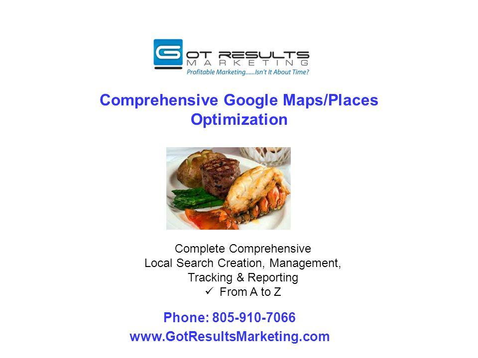 Comprehensive Google Maps/Places Optimization Phone: 805-910-7066 www.GotResultsMarketing.com Complete Comprehensive Local Search Creation, Management