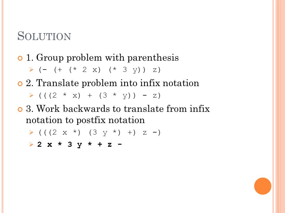 S OLUTION 1. Group problem with parenthesis (- (+ (* 2 x) (* 3 y)) z) 2. Translate problem into infix notation (((2 * x) + (3 * y)) - z) 3. Work backw