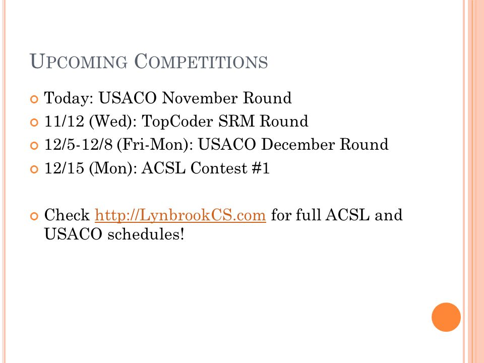 U PCOMING C OMPETITIONS Today: USACO November Round 11/12 (Wed): TopCoder SRM Round 12/5-12/8 (Fri-Mon): USACO December Round 12/15 (Mon): ACSL Contes