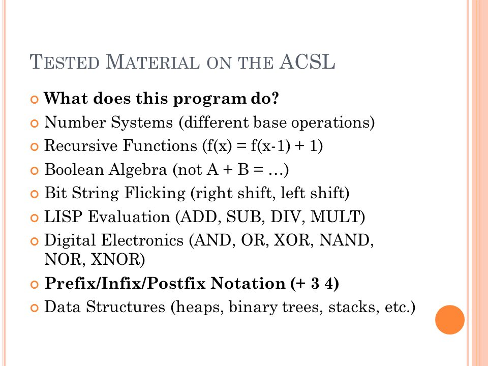 T ESTED M ATERIAL ON THE ACSL What does this program do? Number Systems (different base operations) Recursive Functions (f(x) = f(x-1) + 1) Boolean Al