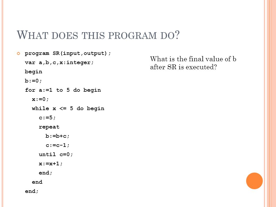 W HAT DOES THIS PROGRAM DO ? program SR(input,output); var a,b,c,x:integer; begin b:=0; for a:=1 to 5 do begin x:=0; while x <= 5 do begin c:=5; repea