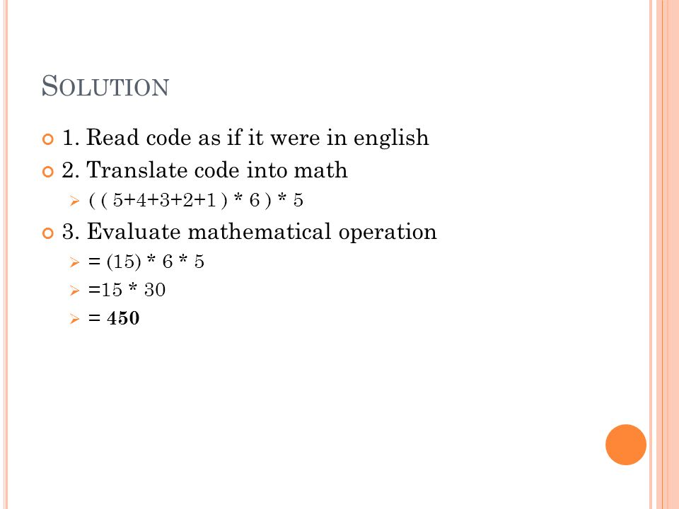 S OLUTION 1. Read code as if it were in english 2. Translate code into math ( ( 5+4+3+2+1 ) * 6 ) * 5 3. Evaluate mathematical operation = (15) * 6 *