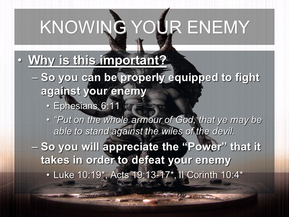 Why is this important?Why is this important? –So you can be properly equipped to fight against your enemy Ephesians 6:11Ephesians 6:11 Put on the whol