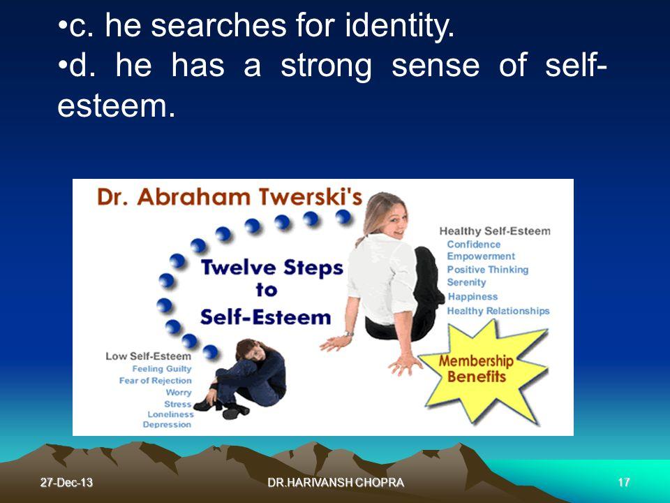 27-Dec-13DR.HARIVANSH CHOPRA17 c. he searches for identity. d. he has a strong sense of self- esteem.