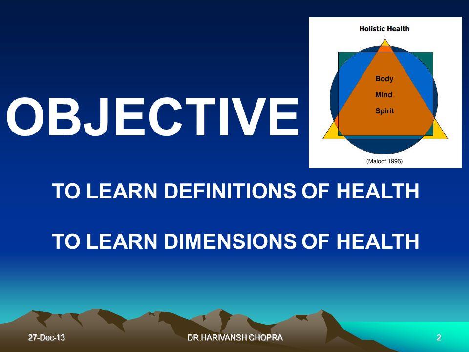 27-Dec-13DR.HARIVANSH CHOPRA2 OBJECTIVE TO LEARN DEFINITIONS OF HEALTH TO LEARN DIMENSIONS OF HEALTH