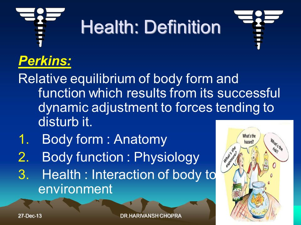 27-Dec-135 Health: Definition Perkins: Relative equilibrium of body form and function which results from its successful dynamic adjustment to forces t