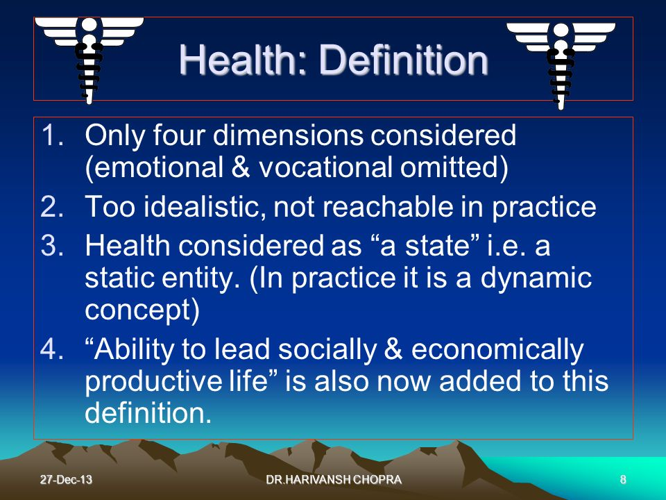 27-Dec-138 Health: Definition 1.Only four dimensions considered (emotional & vocational omitted) 2.Too idealistic, not reachable in practice 3.Health