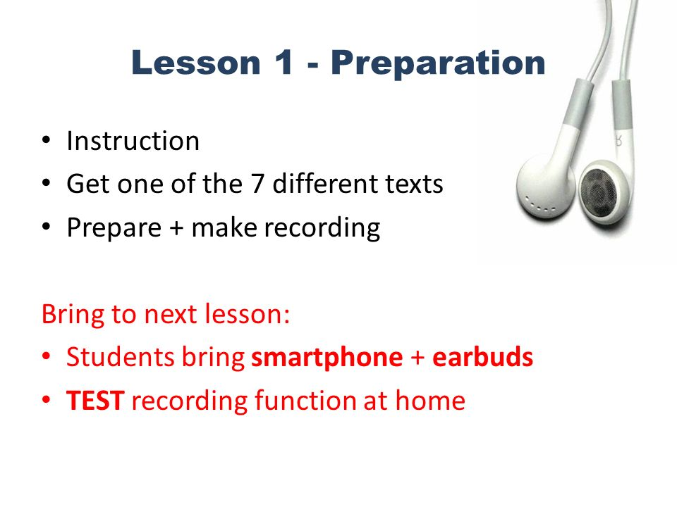 Lesson 1 - Preparation Instruction Get one of the 7 different texts Prepare + make recording Bring to next lesson: Students bring smartphone + earbuds TEST recording function at home