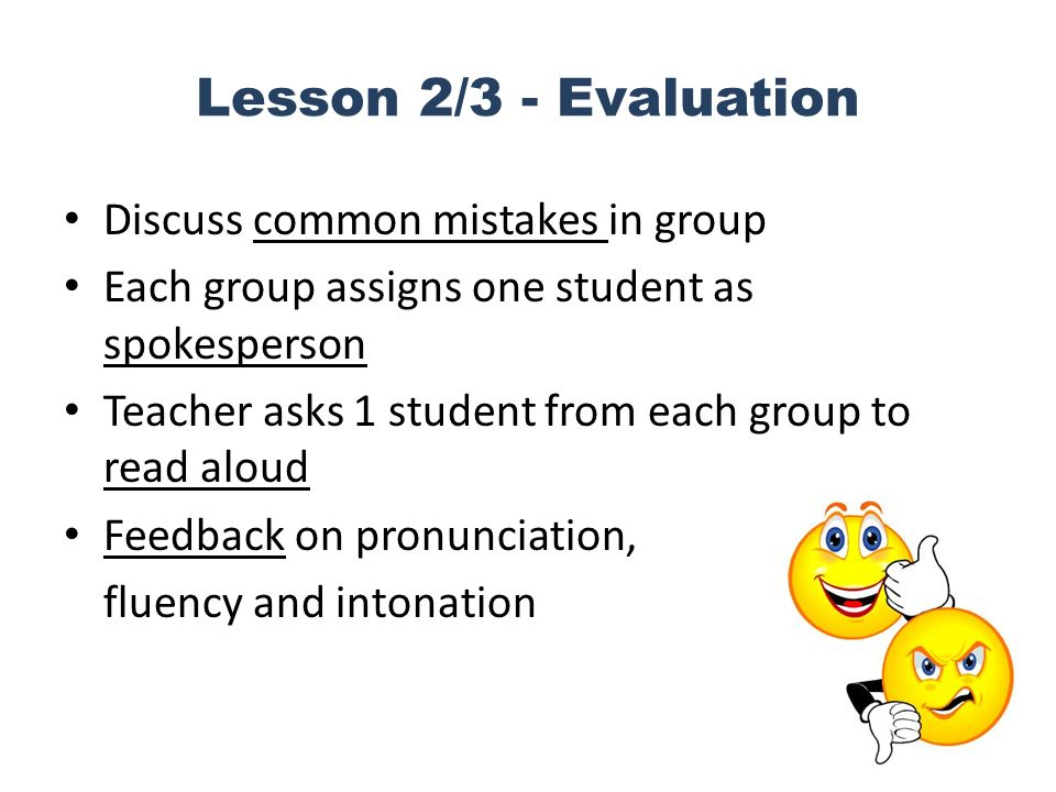 Lesson 2/3 - Evaluation Discuss common mistakes in group Each group assigns one student as spokesperson Teacher asks 1 student from each group to read