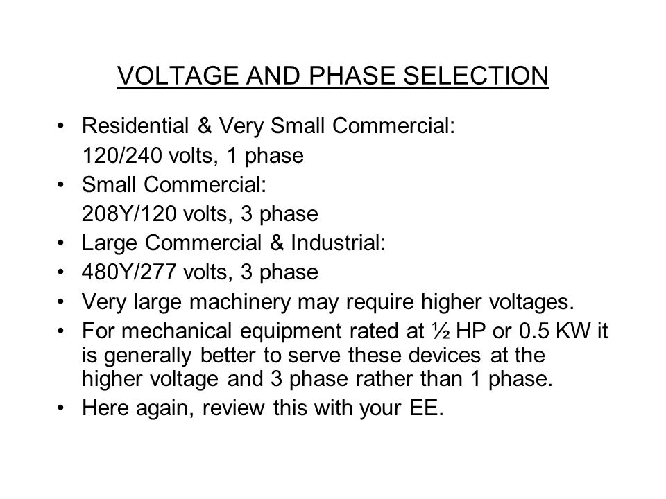 VOLTAGE AND PHASE SELECTION Residential & Very Small Commercial: 120/240 volts, 1 phase Small Commercial: 208Y/120 volts, 3 phase Large Commercial & Industrial: 480Y/277 volts, 3 phase Very large machinery may require higher voltages.