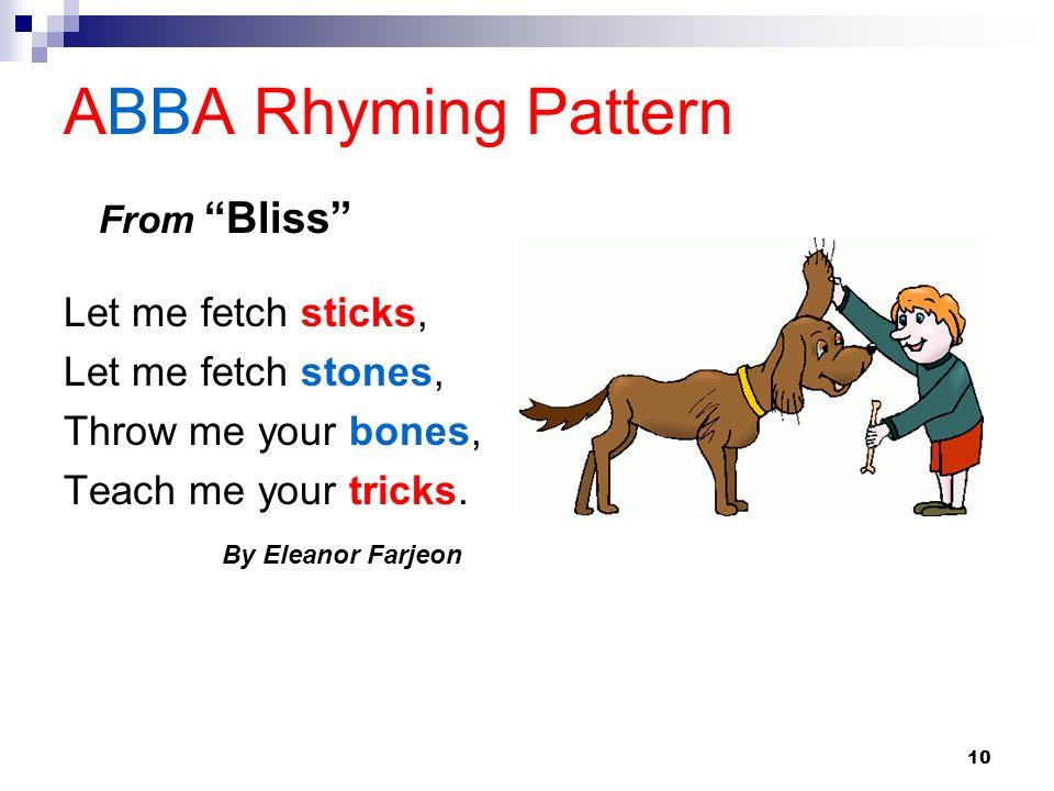 10 ABBA Rhyming Pattern Let me fetch sticks, Let me fetch stones, Throw me your bones, Teach me your tricks. By Eleanor Farjeon From Bliss