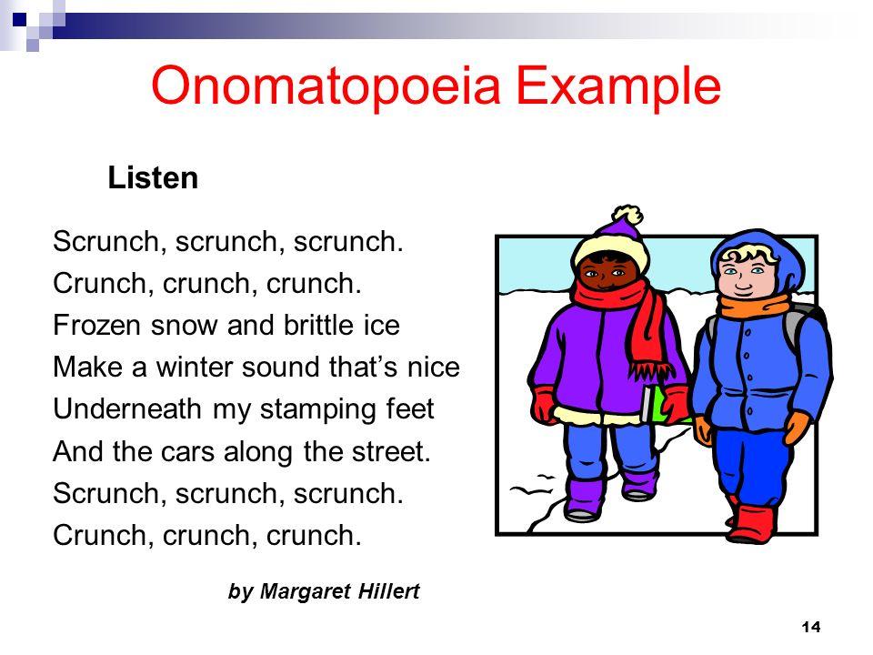 14 Onomatopoeia Example Scrunch, scrunch, scrunch. Crunch, crunch, crunch. Frozen snow and brittle ice Make a winter sound thats nice Underneath my st