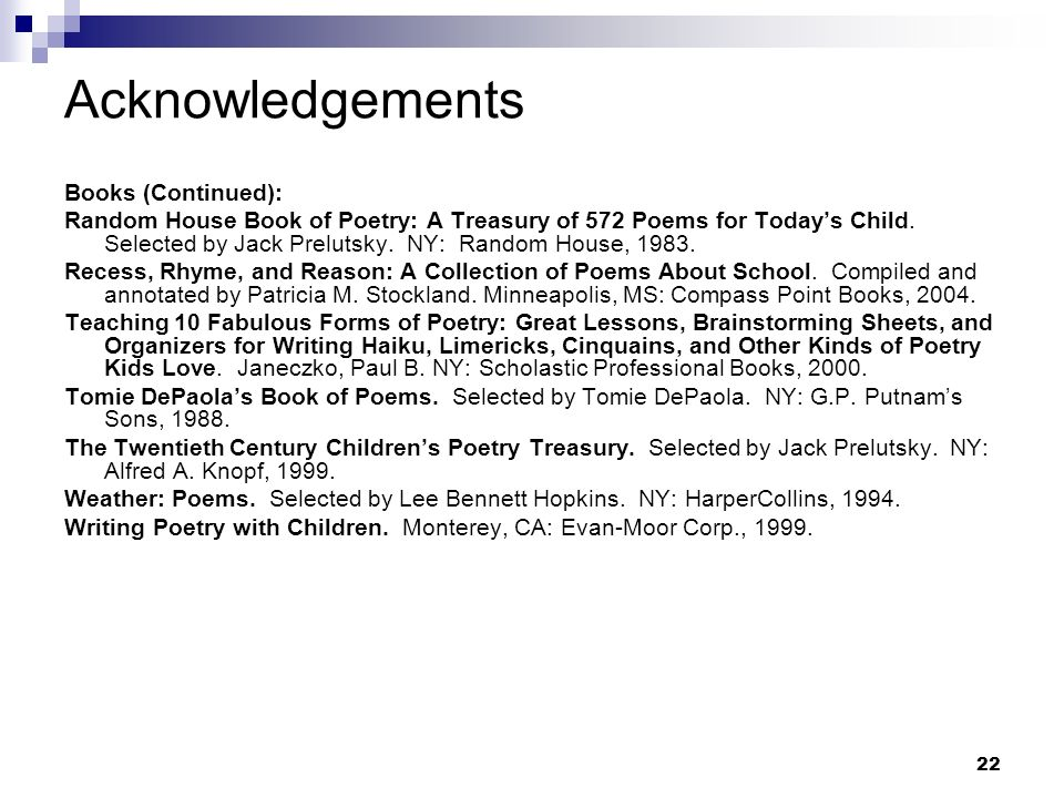 22 Acknowledgements Books (Continued): Random House Book of Poetry: A Treasury of 572 Poems for Todays Child. Selected by Jack Prelutsky. NY: Random H