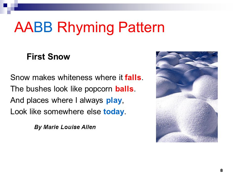 8 AABB Rhyming Pattern Snow makes whiteness where it falls. The bushes look like popcorn balls. And places where I always play, Look like somewhere el