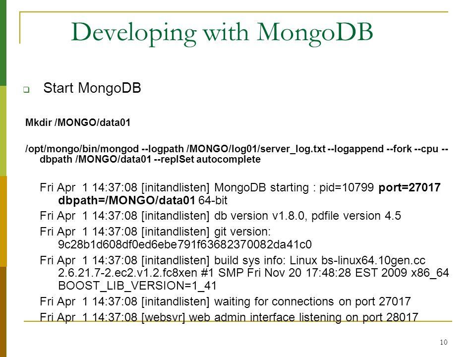 10 Developing with MongoDB Start MongoDB Mkdir /MONGO/data01 /opt/mongo/bin/mongod --logpath /MONGO/log01/server_log.txt --logappend --fork --cpu -- d