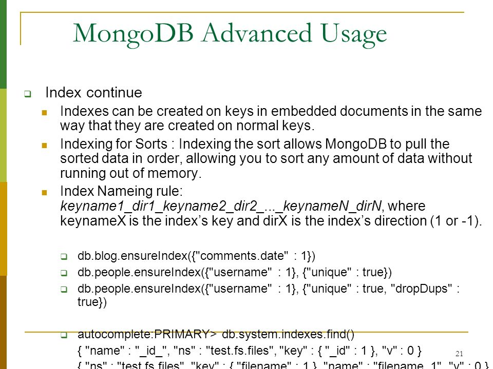 21 MongoDB Advanced Usage Index continue Indexes can be created on keys in embedded documents in the same way that they are created on normal keys. In