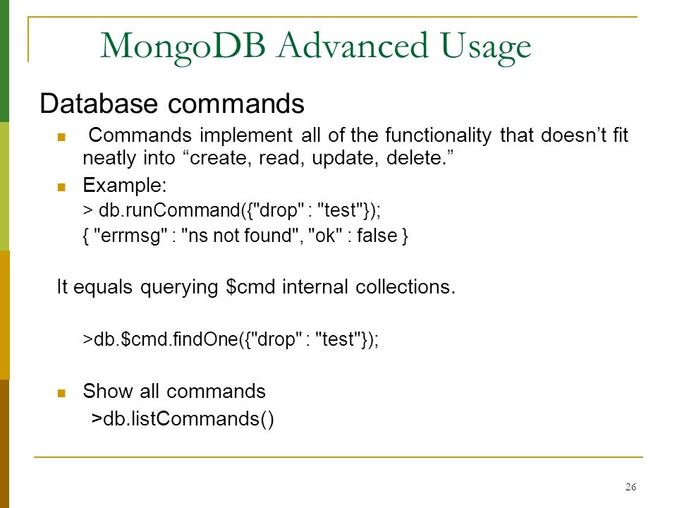 26 MongoDB Advanced Usage Database commands Commands implement all of the functionality that doesnt fit neatly into create, read, update, delete. Exam