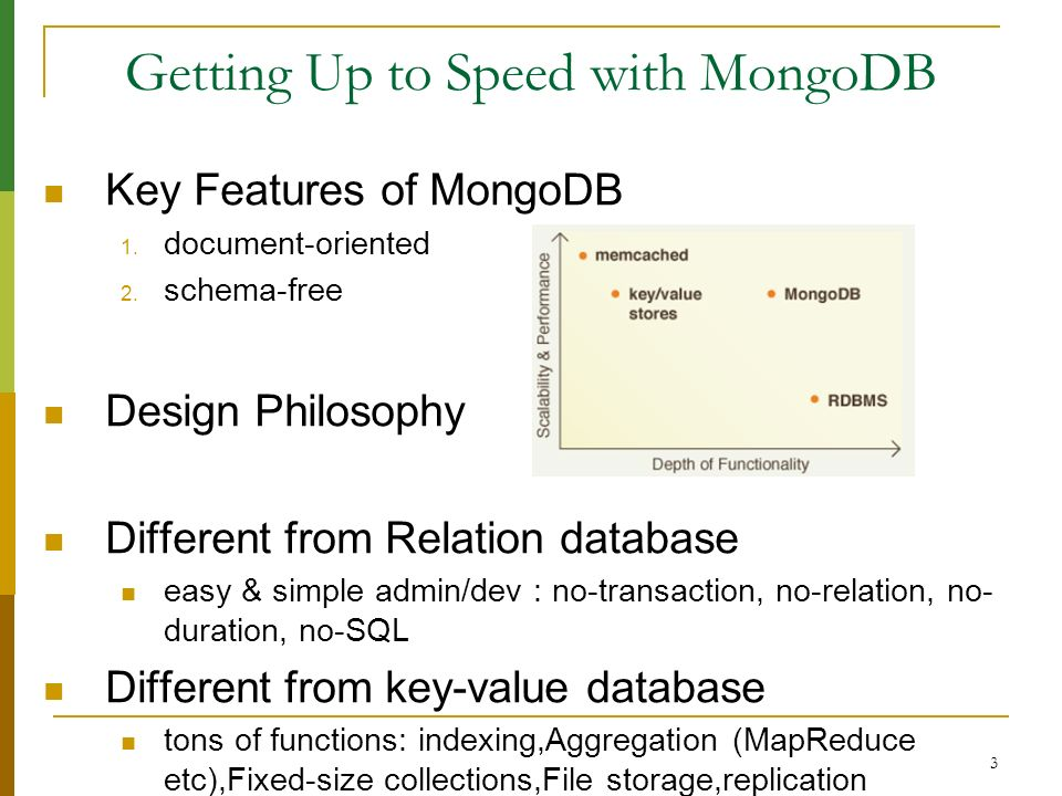 3 Getting Up to Speed with MongoDB Key Features of MongoDB 1. document-oriented 2. schema-free Design Philosophy Different from Relation database easy