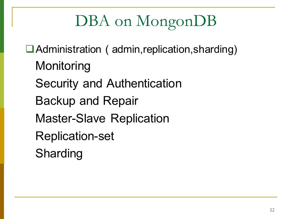 32 DBA on MongonDB Administration ( admin,replication,sharding) Monitoring Security and Authentication Backup and Repair Master-Slave Replication Repl