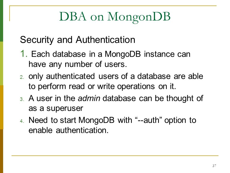 37 DBA on MongonDB Security and Authentication 1. Each database in a MongoDB instance can have any number of users. 2. only authenticated users of a d