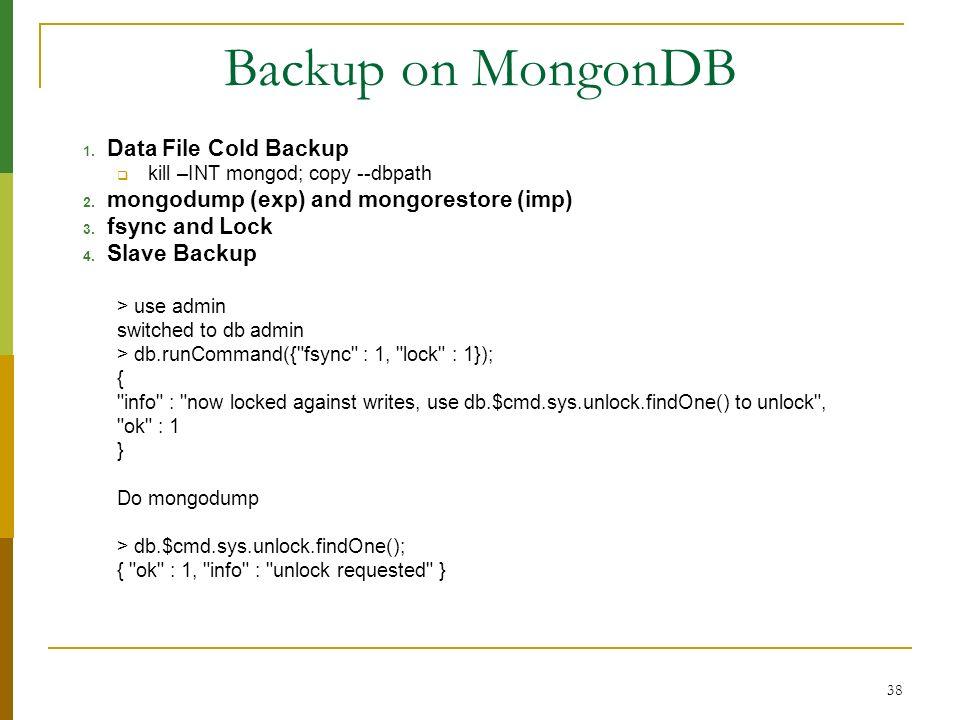 38 Backup on MongonDB 1. Data File Cold Backup kill –INT mongod; copy --dbpath 2. mongodump (exp) and mongorestore (imp) 3. fsync and Lock 4. Slave Ba