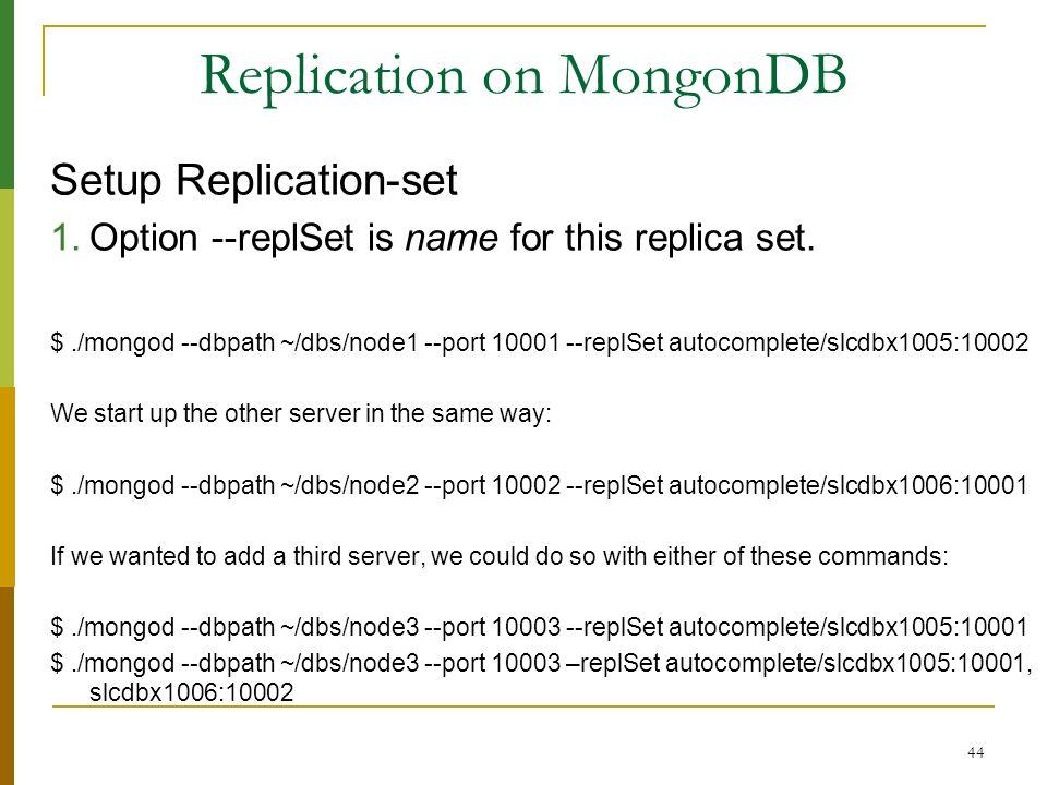 44 Replication on MongonDB Setup Replication-set 1.Option --replSet is name for this replica set. $./mongod --dbpath ~/dbs/node1 --port 10001 --replSe