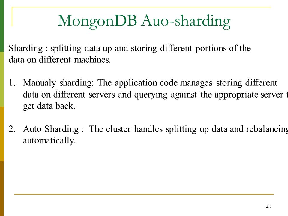 46 MongonDB Auo-sharding Sharding : splitting data up and storing different portions of the data on different machines. 1.Manualy sharding: The applic