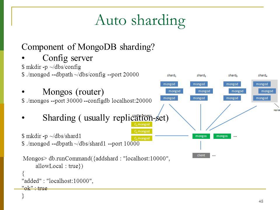 48 Auto sharding Component of MongoDB sharding? Config server $ mkdir -p ~/dbs/config $./mongod --dbpath ~/dbs/config --port 20000 Mongos (router) $./