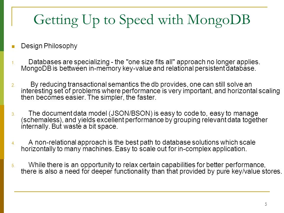 6 Getting Up to Speed with MongoDB Different from Relation database 1.easy & simple admin/dev Kill –INT to shutdown instance 2.no-transaction 3.no-relation 4.no-duration KILL -9 would corrupt database and need to repair when start up next time.