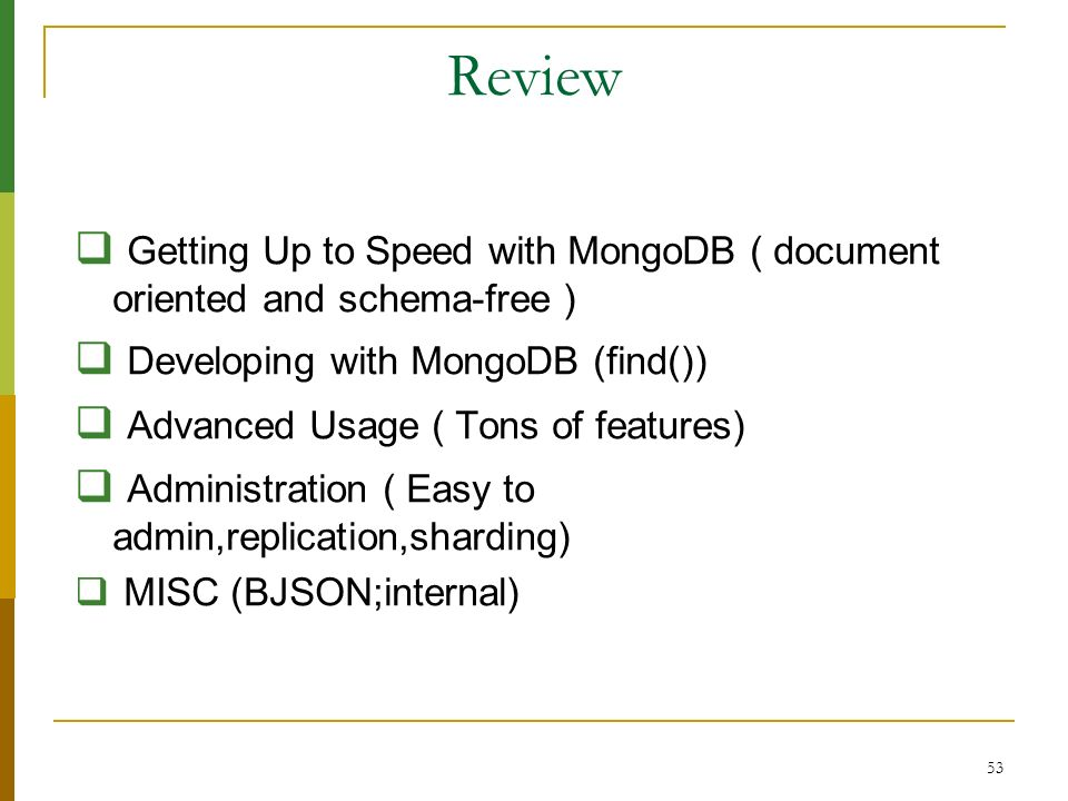 53 Review Getting Up to Speed with MongoDB ( document oriented and schema-free ) Developing with MongoDB (find()) Advanced Usage ( Tons of features) A