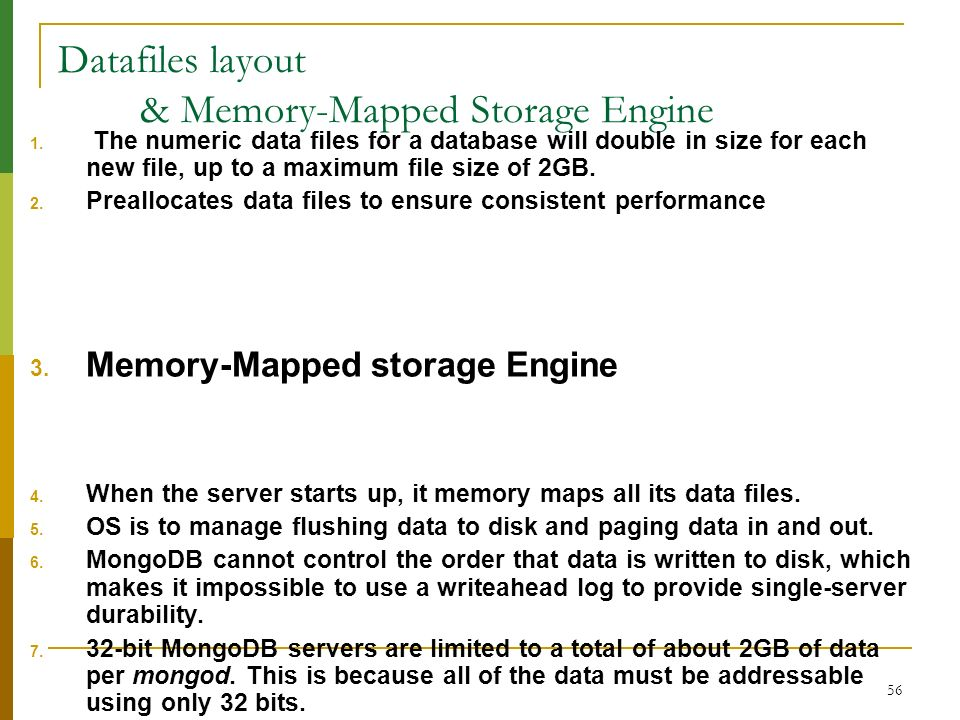 56 Datafiles layout & Memory-Mapped Storage Engine 1. The numeric data files for a database will double in size for each new file, up to a maximum fil