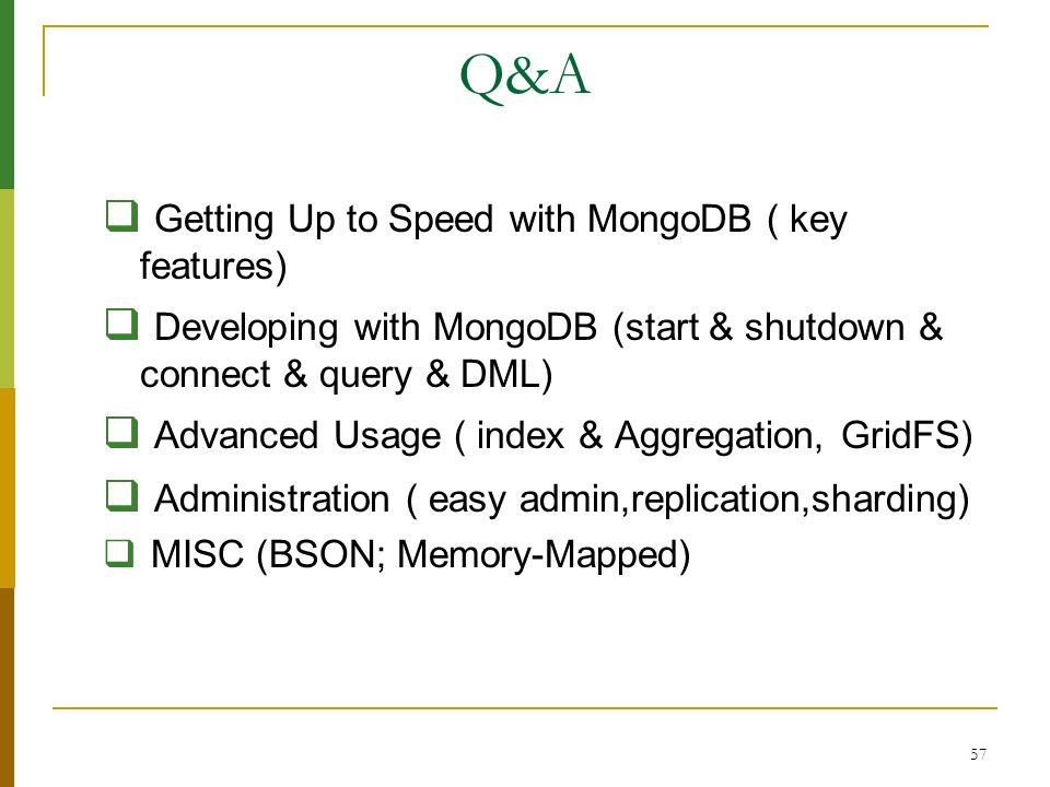 57 Q&A Getting Up to Speed with MongoDB ( key features) Developing with MongoDB (start & shutdown & connect & query & DML) Advanced Usage ( index & Ag