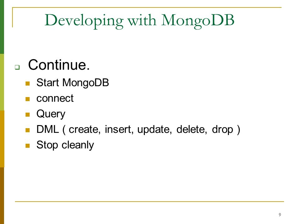 9 Developing with MongoDB Continue. Start MongoDB connect Query DML ( create, insert, update, delete, drop ) Stop cleanly