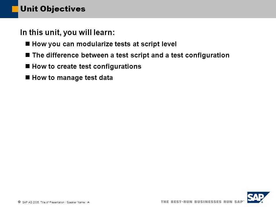SAP AG 2005, Title of Presentation / Speaker Name / 107 Unit Objectives In this unit, you will learn: How you can modularize tests at script level The