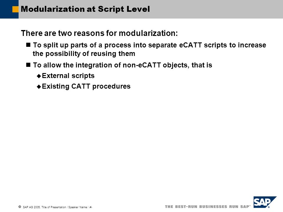 SAP AG 2005, Title of Presentation / Speaker Name / 108 Modularization at Script Level There are two reasons for modularization: To split up parts of