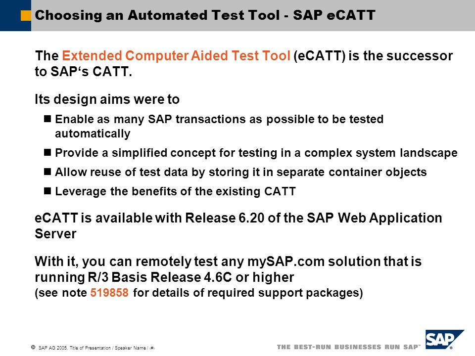 SAP AG 2005, Title of Presentation / Speaker Name / 12 Choosing an Automated Test Tool - SAP eCATT The Extended Computer Aided Test Tool (eCATT) is th