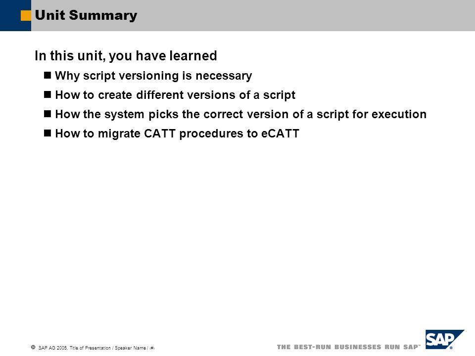 SAP AG 2005, Title of Presentation / Speaker Name / 133 Unit Summary In this unit, you have learned Why script versioning is necessary How to create d
