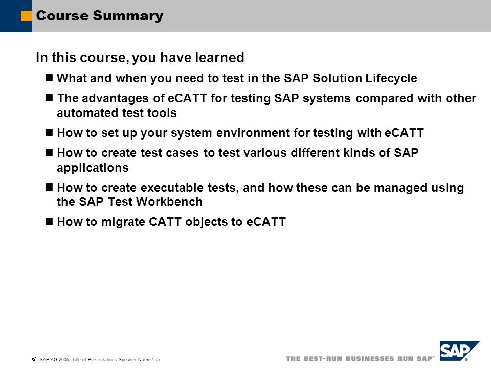 SAP AG 2005, Title of Presentation / Speaker Name / 134 Course Summary In this course, you have learned What and when you need to test in the SAP Solu