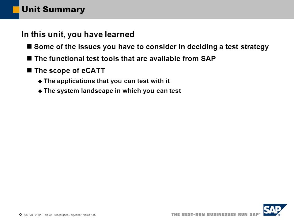 SAP AG 2005, Title of Presentation / Speaker Name / 16 Unit Summary In this unit, you have learned Some of the issues you have to consider in deciding