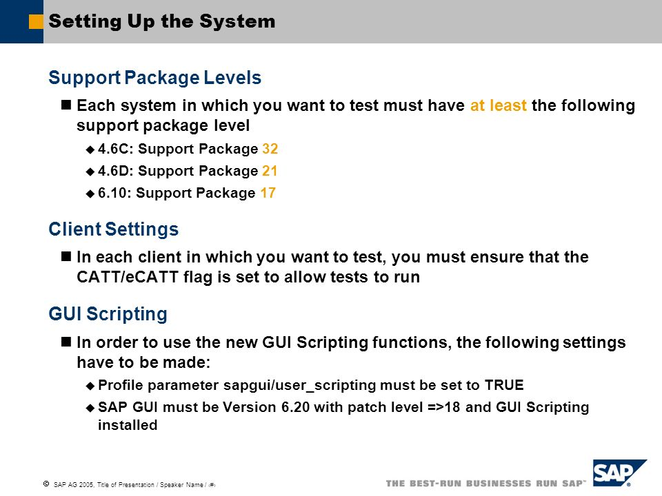 SAP AG 2005, Title of Presentation / Speaker Name / 22 Setting Up the System Support Package Levels Each system in which you want to test must have at